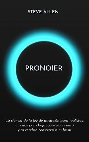 Pronoier - La ciencia de la ley de atracción para realistas. 5 pasos para lograr que el universo y tu cerebro conspiren a tu favor