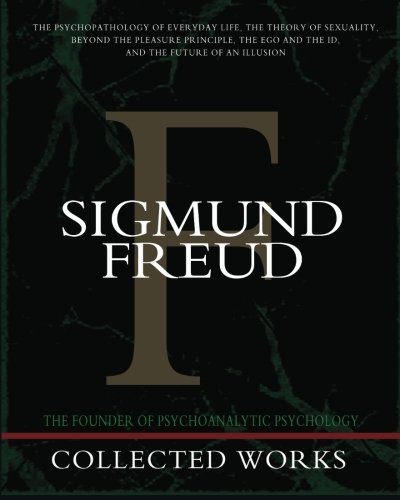 Sigmund Freud Collected Works: The Psychopathology of Everyday Life, The Theory of Sexuality, Beyond the Pleasure Principle, The Ego and the Id, and The Future of an Illusion