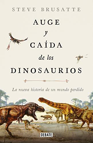 Auge y caída de los dinosaurios: La nueva historia de un mundo perdido (Ciencia y Tecnología)