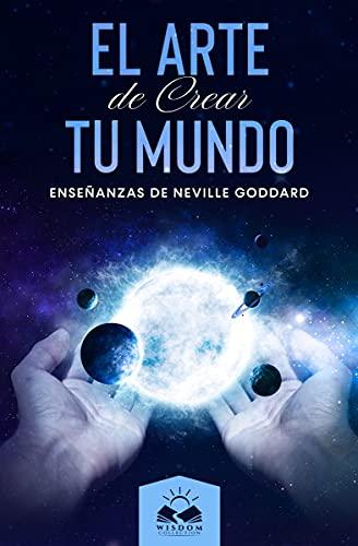 El Arte de Crear tu Mundo: Enseñanzas de Neville Goddard