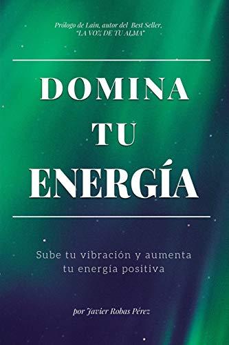 DOMINA TU ENERGIA: Sube tu vibración y aumenta tu energía positiva