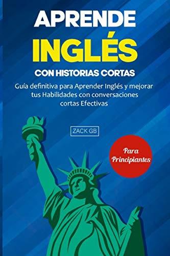 Aprende Inglés con Historias cortas: Guía definitiva para Aprender Inglés y mejorar tus Habilidades con conversaciones cortas Efectivas