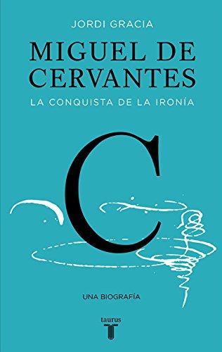 Miguel de Cervantes: La conquista de la ironía (Biografías)