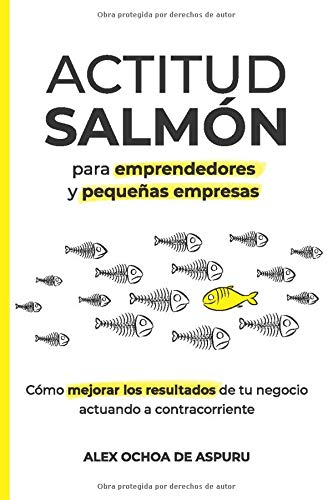 ACTITUD SALMÓN. Para emprendedores y pequeñas empresas: Cómo mejorar los resultados de tu negocio actuando a contracorriente