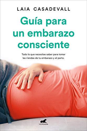 Guía para un embarazo consciente: Todo lo que necesitas saber para tomar las riendas de tu embarazo y el parto (Libro práctico)