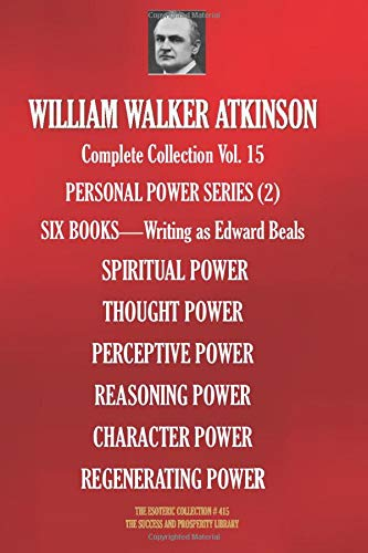 WILLIAM WALKER ATKINSON Complete Collection Vol. 15 PERSONAL POWER SERIES (2): SIX BOOKS - Writing as Edward Beals (The Esoteric Library)