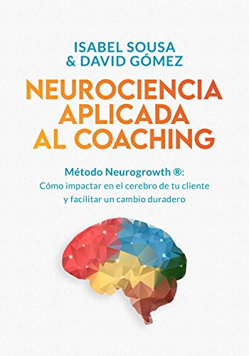 NEUROCIENCIA APLICADA AL COACHING: Método Neurogrowth®: cómo impactar en el cerebro de tu cliente y facilitar un cambio duradero