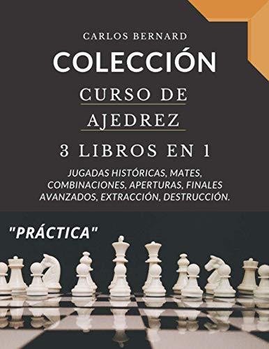 COLECCIÓN. Curso de Ajedrez 3 LIBROS EN 1: Jugadas históricas, mates, combinaciones, aperturas, finales avanzados, extracción, destrucción.