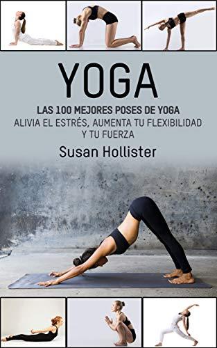 Yoga: Las 100 Mejores Poses De Yoga: Alivia El Estrés, Aumenta Tu Flexibilidad Y Tu Fuerza (Posturas Poses de yoga Técnicas de ejercicio y guía para la ... Fortalecimiento y alivio del estrés)
