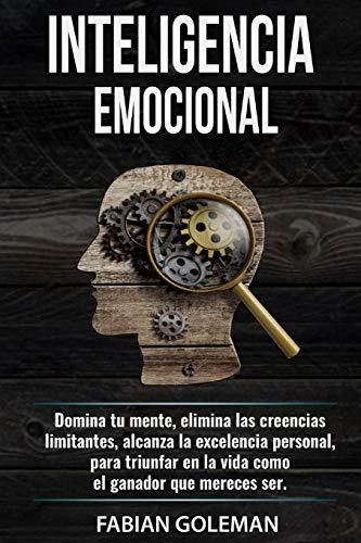 Inteligencia Emocional: Domina Tu Mente, Elimina Las Creencias Limitantes Y Alcanza La Excelencia Personal, Para Triunfar En La Vida Como El Ganador ... de los mejores para no caer en mentiras.)