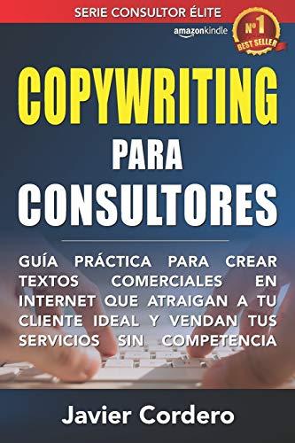 Copywriting Para Consultores: Guía práctica para crear textos comerciales en Internet que atraigan a tu cliente ideal y vendan tus servicios sin competencia: 1 (Consultor Élite)