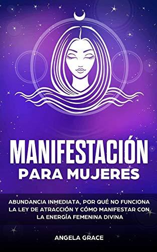 Manifestación para mujeres: Atrae la abundancia, por qué la ley de la atracción no funciona y cómo manifestar con la energía femenina divina (espirituales rituales de amor, cambio, y relaciones)