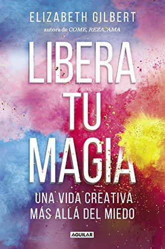 Libera tu magia: Una vida creativa más allá del miedo (Cuerpo y mente)