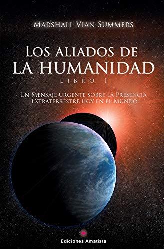 Los Aliados de la Humanidad. Libro Uno. Un Mensaje Urgente sobre la presencia extraterrestre hoy en el Mundo