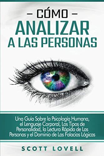 Cómo analizar a las personas: Una guía sobre la psicología humana, el lenguaje corporal, los tipos de personalidad, la lectura rápida de las personas y el dominio de las falacias lógicas