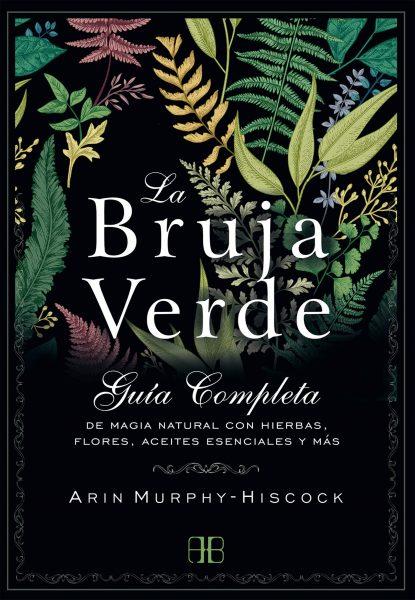 La Bruja Verde, libro guia completa de magia natural con hierbas, flores, aceites esenciales y más.