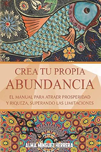 Crea tu propia abundancia, libro manual para atraer prosperidad y riqueza, superando las limitaciones. Alma Minguez Herrera.